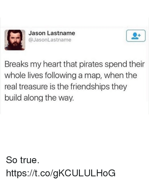 Funny, True, and Heart: Jason Lastname  @JasonLastname  Breaks my heart that pirates spend their  whole lives following a map, when the  real treasure is the friendships they  build along the way. So true. https://t.co/gKCULULHoG