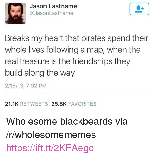 """Heart, Pirates, and The Real: Jason Lastname  @JasonLastname  Breaks my heart that pirates spend their  whole lives following a map, when the  real treasure is the friendships they  build along the way.  2/15/13, 7:02 PM  21.1K RETWEETS 25.8K FAVORITES <p>Wholesome blackbeards via /r/wholesomememes <a href=""""https://ift.tt/2KFAegc"""">https://ift.tt/2KFAegc</a></p>"""
