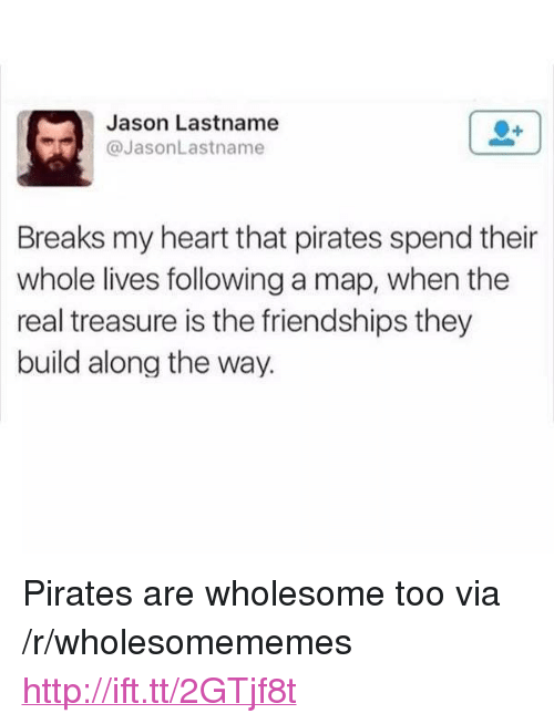 """Heart, Http, and Pirates: Jason Lastname  @JasonLastname  Breaks my heart that pirates spend their  whole lives following a map, when the  real treasure is the friendships they  build along the way. <p>Pirates are wholesome too via /r/wholesomememes <a href=""""http://ift.tt/2GTjf8t"""">http://ift.tt/2GTjf8t</a></p>"""