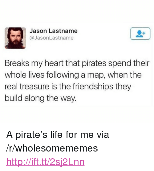 """Life, Heart, and Http: Jason Lastname  @JasonLastname  Breaks my heart that pirates spend their  whole lives following a map, when the  real treasure is the friendships they  build along the way. <p>A pirate's life for me via /r/wholesomememes <a href=""""http://ift.tt/2sj2Lnn"""">http://ift.tt/2sj2Lnn</a></p>"""