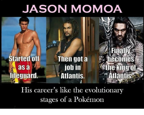 Memes, Pokemon, and Jason Momoa: JASON MOMOA  Tr  Started off Then got a becomes  Atlantis.  His career's like the evolutionary  job in ine king o  Atlantis  as a  ieguarl  stages of a Pokémon