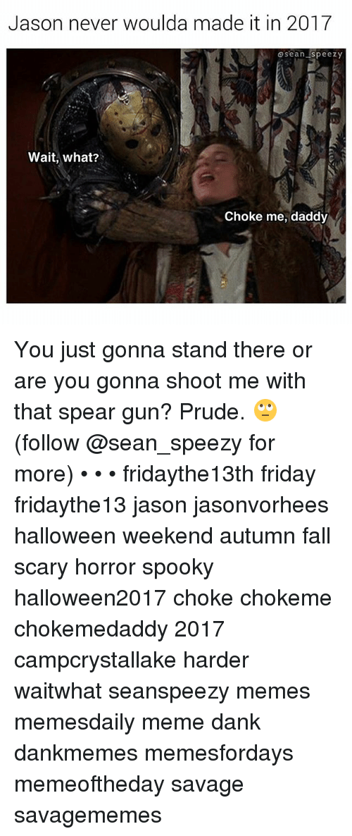 Dank, Fall, and Friday: Jason never woulda made it in 2017  @sean speezy  Wait, what?  Choke me, daddy You just gonna stand there or are you gonna shoot me with that spear gun? Prude. 🙄 (follow @sean_speezy for more) • • • fridaythe13th friday fridaythe13 jason jasonvorhees halloween weekend autumn fall scary horror spooky halloween2017 choke chokeme chokemedaddy 2017 campcrystallake harder waitwhat seanspeezy memes memesdaily meme dank dankmemes memesfordays memeoftheday savage savagememes