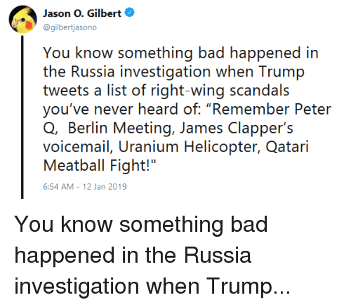 "Bad, Politics, and Russia: Jason O. Gilbert  @gilbertjasono  You know something bad happened in  the Russia investigation when Trump  tweets a list of right-wing scandals  you've never heard of: ""Remember Peter  Q, Berlin Meeting, James Clapper's  voicemail, Uranium Helicopter, Qatari  Meatball Fight!""  6:54 AM-12 Jan 2019 You know something bad happened in the Russia investigation when Trump..."
