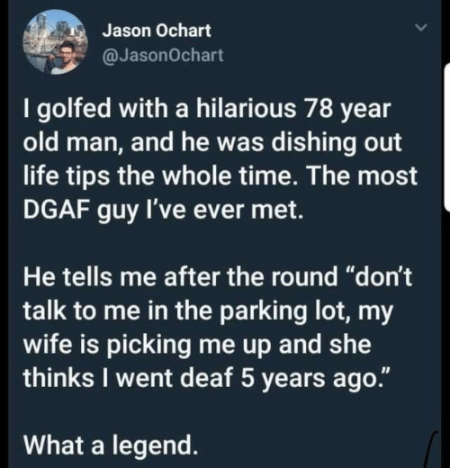 """Life, Old Man, and Time: Jason Ochart  @JasonOchart  I golfed with a hilarious 78 year  old man, and he was dishing out  life tips the whole time. The most  DGAF guy I've ever met.  He tells me after the round """"don't  talk to me in the parking lot, my  wife is picking me up and wte  thinks I went deaf 5 years ago.""""  What a legend."""