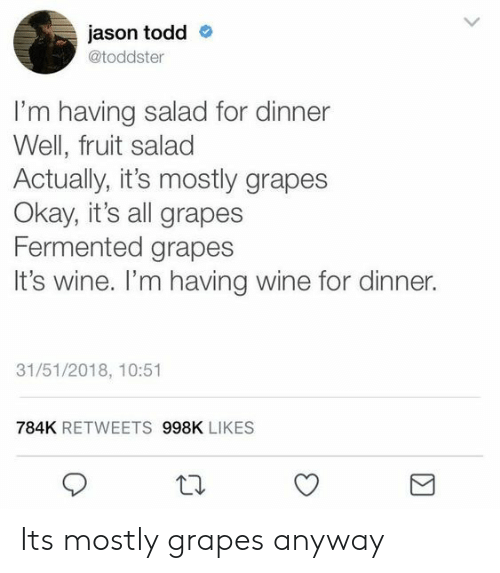 Wine, Okay, and Jason Todd: jason todd  @toddster  I'm having salad for dinner  Well, fruit salad  Actually, it's mostly grapes  Okay, it's all grapes  Fermented grapes  It's wine. I'm having wine for dinner.  31/51/2018, 10:51  784K RETWEETS 998K LIKES Its mostly grapes anyway