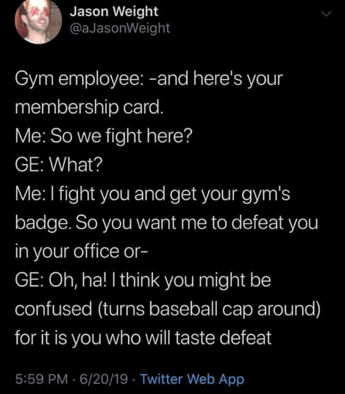 Baseball, Confused, and Gym: Jason Weight  @aJasonWeight  Gym employee: -and here's your  membership card.  Me: So we fight here?  GE: What?  Me: I fight you and get your gym's  badge. So you want me to defeat you  in your office or-  GE: Oh, ha! I think you might be  confused (turns baseball cap around)  for it is you whowill taste defeat  5:59 PM 6/20/19 Twitter Web App