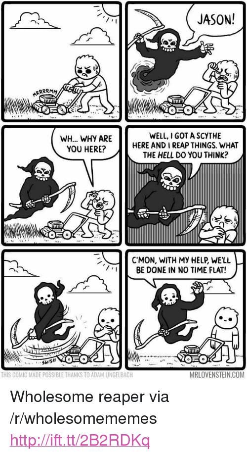 """Http, Time, and Wholesome: JASON!  WH... WHY ARE  YOU HERE?  WELL, I GOT A SCYTHE  HERE AND I REAP THINGS. WHAT  THE HELL DO YOU THINK?  C'MON, WITH MY HEP, WE'LL  BE DONE IN NO TIME FLAT!  THIS COMIC MADE POSSIBLE THANKS TO ADAM LINGELBACH  MRLOVENSTEINCOM <p>Wholesome reaper via /r/wholesomememes <a href=""""http://ift.tt/2B2RDKq"""">http://ift.tt/2B2RDKq</a></p>"""