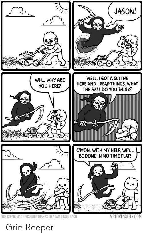 Help, Time, and Hell: JASON!  WH.. WHY ARE  YOU HERE?  WELL, I GOT A SCYTHE  HERE AND I REAP THINGS. WHAT  THE HELL DO YOU THINK?  C'MON, WITH MY HELP, WELL  BE DONE IN NO TIME FLAT!  THIS COMIC MADE POSSIBLE THANKS TO ADAM LINGELBACH  MRLOVENSTEIN.COM Grin Reeper