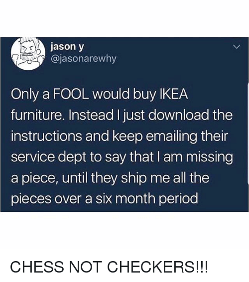 Ikea, Memes, and Period: jason y  @jasonarewhy  Only a FOOL would buy IKEA  furniture. Instead I just download the  instructions and keep emailing their  service dept to say that I am missing  a piece, until they ship me all the  pieces over a six month period CHESS NOT CHECKERS!!!