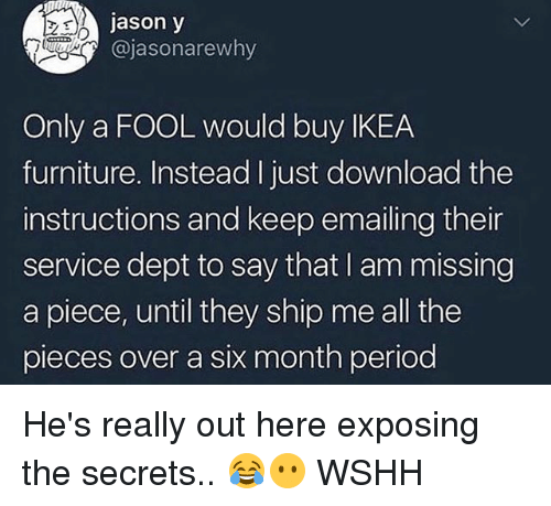 Ikea, Memes, and Period: jason y  @jasonarewhy  Only a FOOL would buy IKEA  furniture. Instead I just download the  instructions and keep emailing their  service dept to say that I am missing  a piece, until they ship me all the  pieces over a six month period He's really out here exposing the secrets.. 😂😶 WSHH