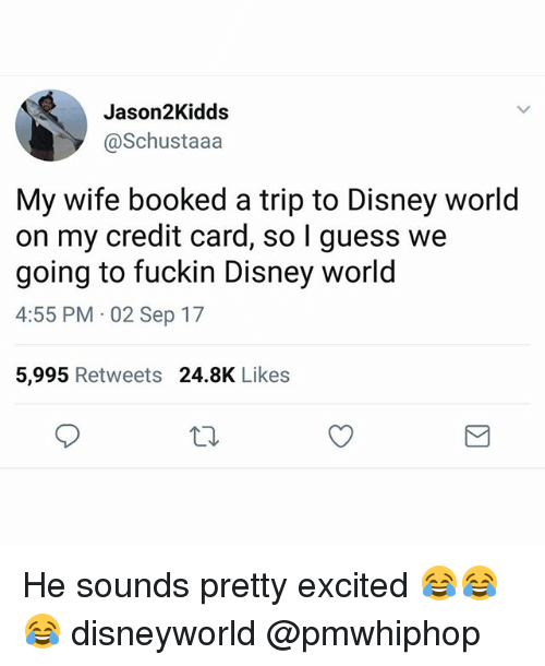 Disney, Disney World, and Memes: Jason2Kidds  @Schustaaa  My wife booked a trip to Disney world  on my credit card, so I guess we  going to fuckin Disney world  4:55 PM 02 Sep 17  5,995 Retweets 24.8K Likes He sounds pretty excited 😂😂😂 disneyworld @pmwhiphop