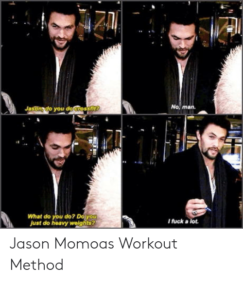 Jason Momoa, Fuck, and Jason: Jasonado you do Crossfi  man.  What do you do? Doy  Just do heavy welghits  I fuck a lot Jason Momoas Workout Method
