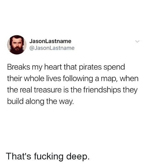 Fucking, Funny, and Heart: JasonLastname  @JasonLastname  Breaks my heart that pirates spend  their whole lives following a map, when  the real treasure is the friendships they  build along the way. That's fucking deep.