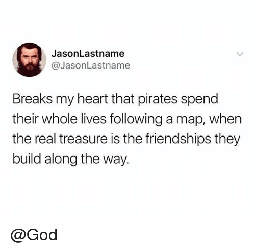 God, Heart, and Pirates: JasonLastname  @JasonLastname  Breaks my heart that pirates spend  their whole lives following a map, when  the real treasure is the friendships they  build along the way. @God