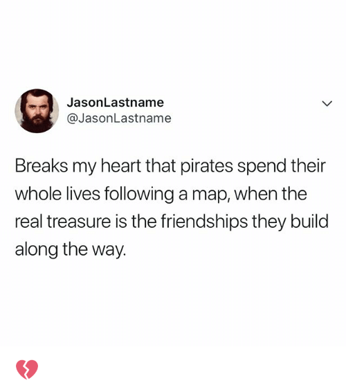 Heart, Pirates, and The Real: JasonLastname  @JasonLastname  Breaks my heart that pirates spend their  whole lives following a map, when the  real treasure is the friendships they build  along the way. 💔
