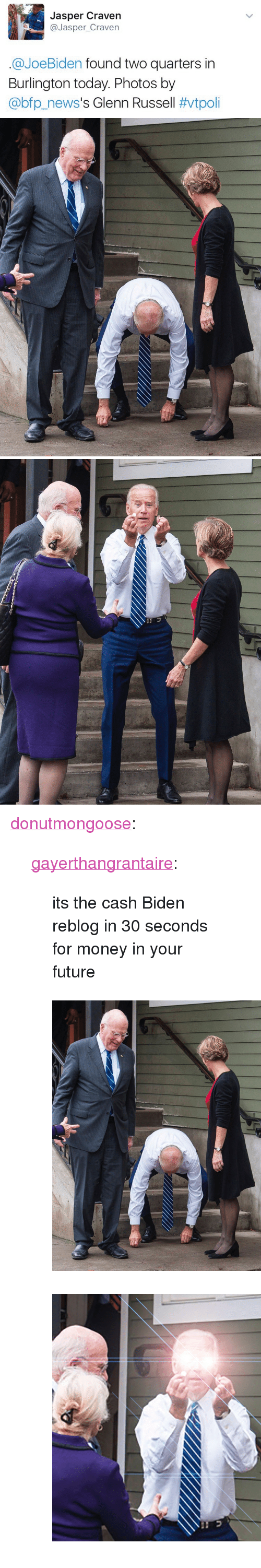 "Future, Money, and Tumblr: Jasper Craven  @Jasper_Craven  @JoeBiden found two quarters in  Burlington today. Photos by  @bp.news's Glenn Russell <p><a href=""http://donutmongoose.tumblr.com/post/155448667420/gayerthangrantaire-its-the-cash-biden-reblog-in"" class=""tumblr_blog"">donutmongoose</a>:</p>  <blockquote><p><a href=""http://gayerthangrantaire.tumblr.com/post/153355558604"" class=""tumblr_blog"">gayerthangrantaire</a>:</p> <blockquote><p>its the cash Biden reblog in 30 seconds for money in your future</p></blockquote> <figure class=""tmblr-full"" data-orig-height=""518"" data-orig-width=""400""><img src=""https://78.media.tumblr.com/8aa641e925cfb780f4858fe3558ec4c3/tumblr_inline_ojbqh7avc41u0ah77_540.jpg"" data-orig-height=""518"" data-orig-width=""400""/></figure><figure class=""tmblr-full"" data-orig-height=""614"" data-orig-width=""700""><img src=""https://78.media.tumblr.com/52723c80a12821bad3c859b0d637d474/tumblr_inline_ojbqhcRPpY1u0ah77_540.png"" data-orig-height=""614"" data-orig-width=""700""/></figure></blockquote>"