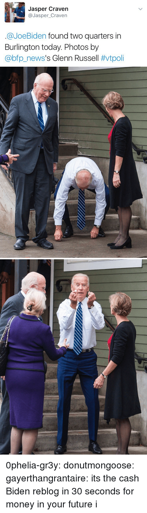 Future, Money, and Tumblr: Jasper Craven  @Jasper_Craven  @JoeBiden found two quarters in  Burlington today. Photos by  @bp.news's Glenn Russell 0phelia-gr3y:  donutmongoose:  gayerthangrantaire: its the cash Biden reblog in 30 seconds for money in your future   i