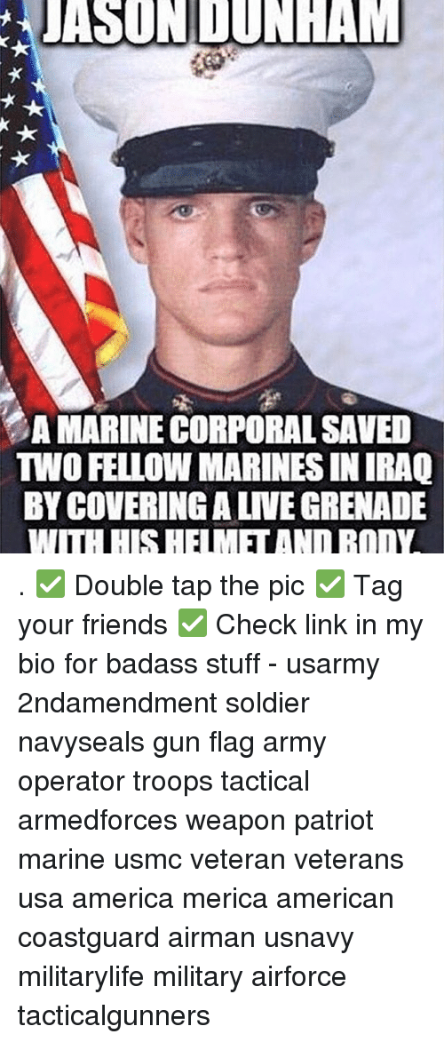 America, Friends, and Memes: JASUNDUNHAM  AMARINE CORPORAL SAVED  TWO FELLOW MARINES IN IRAQ  BYCOVERINGALNEGRENADE  IHH SHE IME ANDBOINA . ✅ Double tap the pic ✅ Tag your friends ✅ Check link in my bio for badass stuff - usarmy 2ndamendment soldier navyseals gun flag army operator troops tactical armedforces weapon patriot marine usmc veteran veterans usa america merica american coastguard airman usnavy militarylife military airforce tacticalgunners