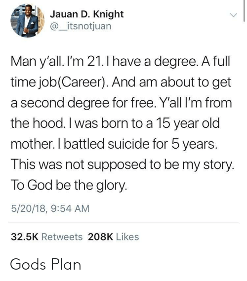 God, The Hood, and Free: Jauan D. Knight  @_itsnotjuan  Man y'all. I'm 21.I have a dearee. A full  time job(Career). And am about to get  a second degree for free. Y'all I'm from  the hood. I was born to a 15 year old  mother. I battled suicide for 5 years.  This was not supposed to be my story.  To God be the glory.  5/20/18, 9:54 AM  32.5K Retweets 208K Likes Gods Plan