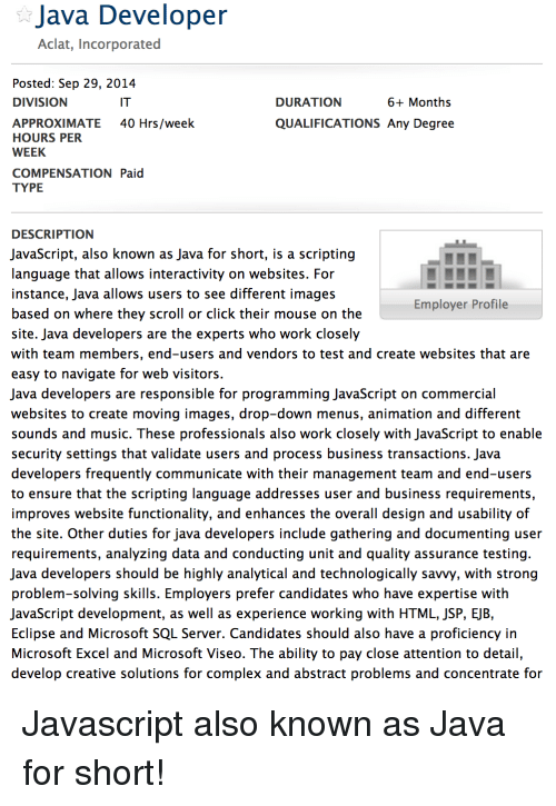 Click, Complex, and Microsoft: Java Developer  Aclat, Incorporated  Posted: Sep 29, 2014  DIVISION  IT  DURATION  6+ Months  40 Hrs/week  APPROXIMATE  HOURS PER  WEEK  QUALIFICATIONS Any Degree  COMPENSATION Paid  TYPE  DESCRIPTION  JavaScript, also known as Java for short, is a scripting  language that allows interactivity on websites. For  instance, Java allows users to see different images  based on where they scroll or click their mouse on the  site. Java developers are the experts who work closely  with team members, end-users and vendors to test and create websites that are  easy to navigate for web visitors  Java developers are responsible for programming JavaScript on commercial  websites to create moving images, drop-down menus, animation and different  sounds and music. These professionals also work closely with JavaScript to enable  security settings that validate users and process business transactions. Java  developers frequently communicate with their management team and end-users  to ensure that the scripting language addresses user and business requirements  improves website functionality, and enhances the overall design and usability of  the site. Other duties for java developers include gathering and documenting user  requirements, analyzing data and conducting unit and quality assurance testing  Java developers should be highly analytical and technologically savvy, with strong  problem-solving skills. Employers prefer candidates who have expertise with  JavaScript development, as well as experience working with HTML, JSP, EJB,  Eclipse and Microsoft SQL Server. Candidates should also have a proficiency in  Microsoft Excel and Microsoft Viseo. The ability to pay close attention to detail  develop creative solutions for complex and abstract problems and concentrate for  Employer Profile Javascript also known as Java for short!