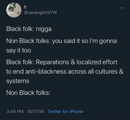 Iphone, Twitter, and Say It: @JavaughnSYW  Black folk: nigga  Non Black folks: you said it so l'm gonna  say it too  Black folk: Reparations & localized effort  to end anti-blackness across all cultures &  systems  Non Black folks:  3:44 PM · 10/17/19 · Twitter for iPhone