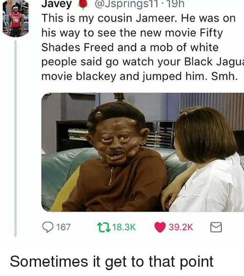 Smh, White People, and Black: JaveyJsprings1. 19h  This is my cousin Jameer. He was on  his way to see the new movie Fifty  Shades Freed and a mob of white  people said go watch your Black Jagu  movie blackey and jumped him. Smh  9167  ロ18.3K  (1) 39.2K Sometimes it get to that point