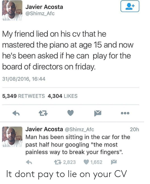 """Friday, Break, and Piano: Javier Acosta  @Shimz_Afc  My friend lied on his cv that he  mastered the piano at age 15 and now  he's been asked if he can play for the  board of directors on friday  31/08/2016, 16:44  5,349 RETWEETS 4,304 LIKES  Javier Acosta @Shimz_Afc  Man has been sitting in the car for the  20h  past half hour googling """"the most  painless way to break your fingers"""".  2,823 1,652 It dont pay to lie on your CV"""