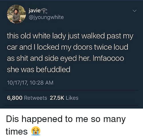Memes, Shit, and White: javieR  @jyoungwhite  this old white lady just walked past my  car and I locked my doors twice loud  as shit and side eyed her. Imfaoo0o  she was befuddled  10/17/17, 10:28 AM  6,800 Retweets 27.5K Likes Dis happened to me so many times 😭