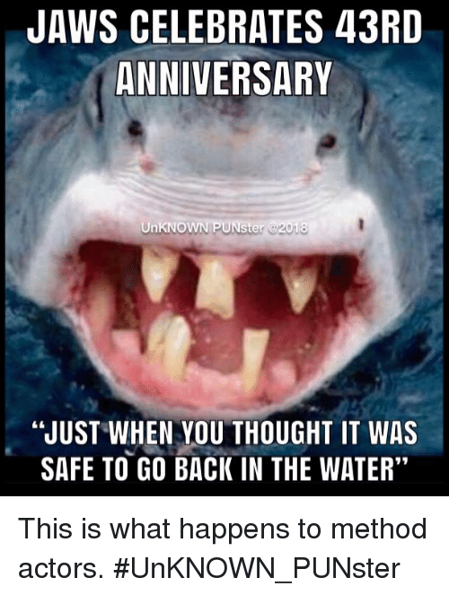 JAWS CELEBRATES 43RD ANNIVERSARY UnKNO NPUNster JUST WHEN YOU