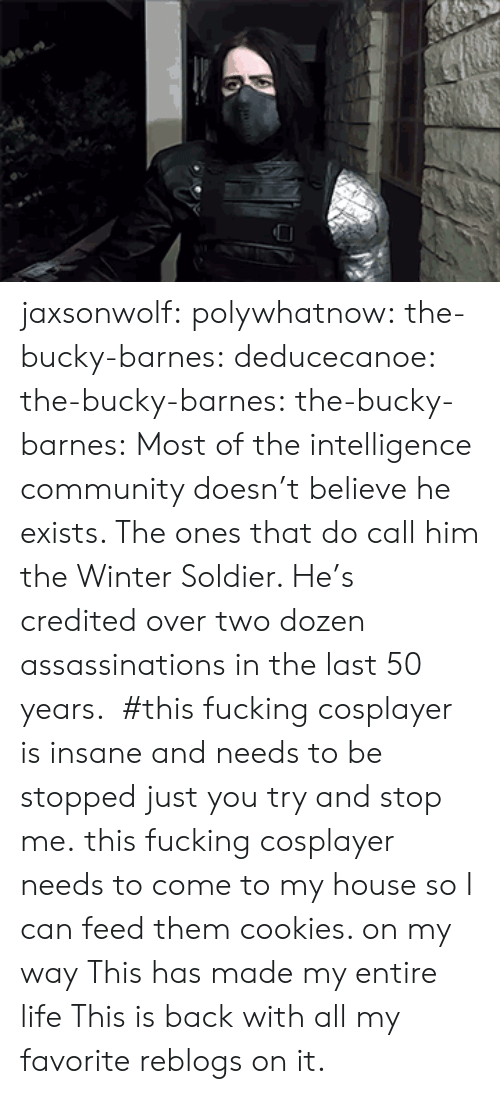 Community, Cookies, and Fucking: jaxsonwolf:  polywhatnow:  the-bucky-barnes:  deducecanoe:  the-bucky-barnes:  the-bucky-barnes: Most of the intelligence community doesn't believe he exists. The ones that do call him the Winter Soldier. He's credited over two dozen assassinations in the last 50 years. #this fucking cosplayer is insane and needs to be stopped just you try and stop me.   this fucking cosplayer needs to come to my house so I can feed them cookies.     on my way   This has made my entire life   This is back with all my favorite reblogs on it.