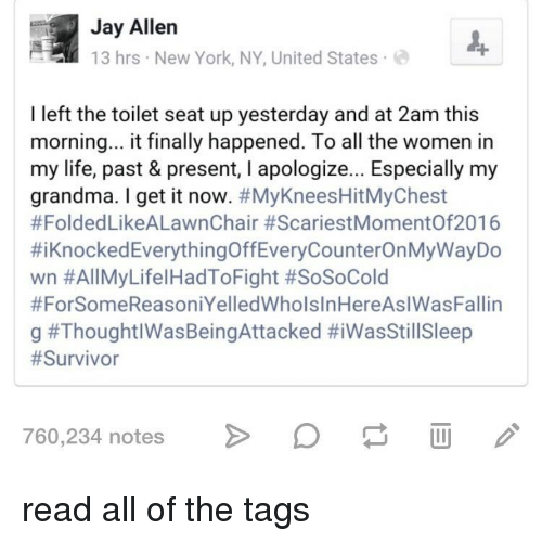 Grandma, Jay, and Life: Jay Allen  13 hrs New York, NY, United States  I left the toilet seat up yesterday and at 2am this  morning... it finally happened. To all the women irn  my life, past & present, I apologize... Especially my  grandma. I get it now. #MyKneesHitMyChest  #FoldedLikeALawnChair #ScariestMomentOf2016  #KnockedEverythingOffEveryCounterOnMyWayDo  wn #AllMyLifeHadToFight #SoSoCold  #ForSomeReasoniYelledWholsInHereAslWasFallin  g #ThoughtlWasBeingAttacked #iWasStil!Sleep  #Survivor  760,234 notes  DW read all of the tags