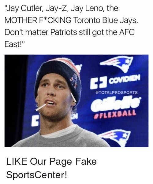 "Fake, Jay, and Jay Z: ""Jay Cutler, Jay-Z, Jay Leno, the  MOTHER F*CKING Toronto Blue Jays.  Don't matter Patriots still got the AFC  East!""  @TOTALPROSPORTS  LIKE Our Page Fake SportsCenter!"