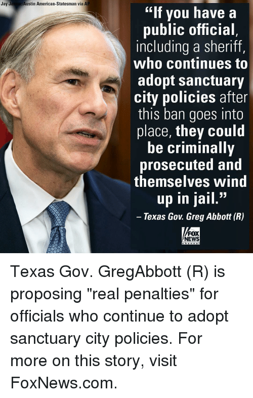 "Jail, Jay, and Memes: Jay Jaimer Austin American-Statesman via AP  ""If you have a  public official  including a sheriff,  who continues to  adopt sanctuary  city policies after  this ban goes into  place, they could  be criminally  prosecuted and  themselves Wind  33  up in jail  Texas Gov Greg Abbott (R)  FOX  NEWS Texas Gov. GregAbbott (R) is proposing ""real penalties"" for officials who continue to adopt sanctuary city policies. For more on this story, visit FoxNews.com."