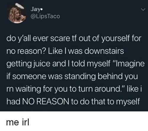 "Jay, Juice, and Scare: Jay.  @LipsTaco  do y'all ever scare tf out of yourself for  no reason? Like I was downstairs  getting juice and I told myself ""Imagine  if someone was standing behind you  rn waiting for you to turn around."" like i  had NO REASON to do that to myself me irl"