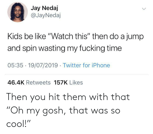"""Be Like, Fucking, and Iphone: Jay Nedaj  @JayNedaj  Kids be like """"Watch this"""" then do a jump  and spin wasting my fucking time  05:35 19/07/2019 Twitter for iPhone  46.4K Retweets 157K Likes Then you hit them with that """"Oh my gosh, that was so cool!"""""""