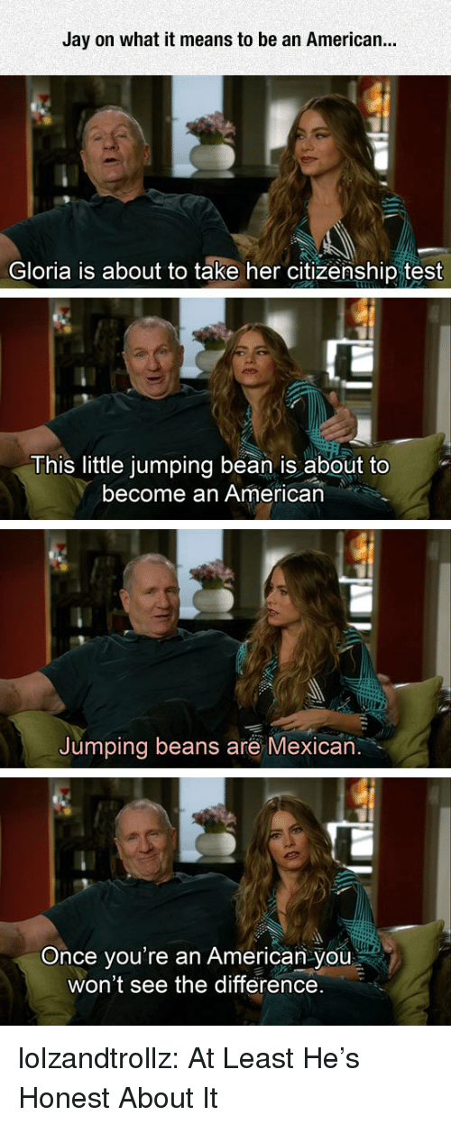 Jay, Tumblr, and American: Jay on what it means to be an American...  Gloria is about to take her citizenship test  This little jumping bean is about to  become an American  Jumping beans are Mexican  you're an American you  won't see the difference.  Once lolzandtrollz:  At Least He's Honest About It