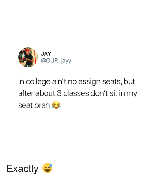 College, Jay, and Seat: JAY  @OUR jayy  In college ain't no assign seats, but  after about 3 classes don't sit in my  seat brah Exactly 😅