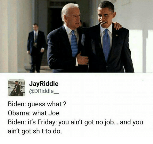 Funny, It's Friday, and Jay: Jay Riddle  @DRiddle  Biden: guess what?  Obama: what Joe  Biden: it's Friday; you ain't got no job... and you  ain't got shtto do.