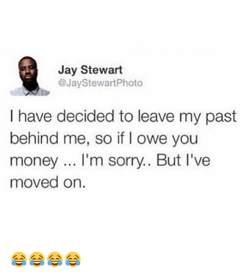 Jay, Money, and Sorry: Jay Stewart  @JayStewartPhoto  I have decided to leave my past  behind me, so if I owe you  money... I'm sorry.. But I've  moved on. 😂😂😂😂