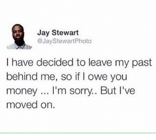 Jay, Memes, and Money: Jay Stewart  @JayStewartPhoto  I have decided to leave my past  behind me, so if I owe you  money... I'm sorry.. But I've  moved on.