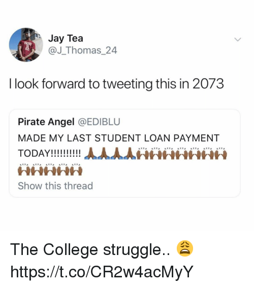 College, Jay, and Struggle: Jay Tea  @J_Thomas 24  I look forward to tweeting this in 2073  Pirate Angel @EDIBLU  MADE MY LAST STUDENT LOAN PAYMENT  WHHth  Show this thread The College struggle.. 😩 https://t.co/CR2w4acMyY