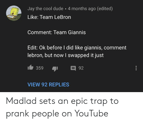 Dude, Jay, and Prank: Jay the cool dude 4 months ago (edited)  Like: Team LeBron  Comment: Team Giannis  Edit: Ok before I did like giannis, comment  lebron, but nowI swapped it just  E 92  359  VIEW 92 REPLIES Madlad sets an epic trap to prank people on YouTube