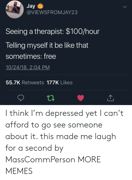 Anaconda, Be Like, and Dank: Jay  @VIEWSFROMJAY23  Seeing a therapist: $100/hour  Telling myself it be like that  sometimes: free  10/24/18,2:04 PM  55.7K Retweets 177K Likes I think I'm depressed yet I can't afford to go see someone about it. this made me laugh for a second by MassCommPerson MORE MEMES
