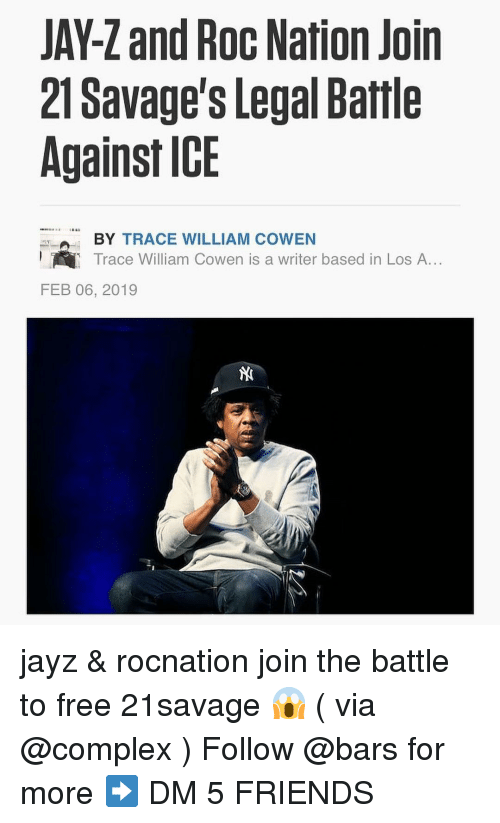 Complex, Friends, and Jay: JAY-Z and Roc Nation Join  21 Savage's Legal Battle  Against ICE  BY TRACE WILLIAM COWEN  Trace William Cowen is a writer based in Los A...  FEB 06, 2019 jayz & rocnation join the battle to free 21savage 😱 ( via @complex ) Follow @bars for more ➡️ DM 5 FRIENDS