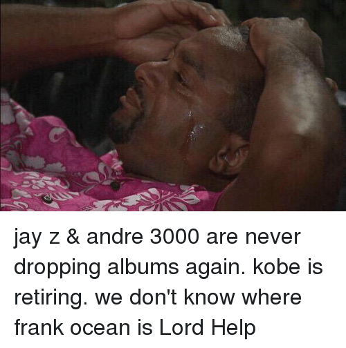 Andre 3000, Blackpeopletwitter, and Frank Ocean: jay z & andre 3000 are never dropping albums again. kobe is retiring. we don't know where frank ocean is Lord Help