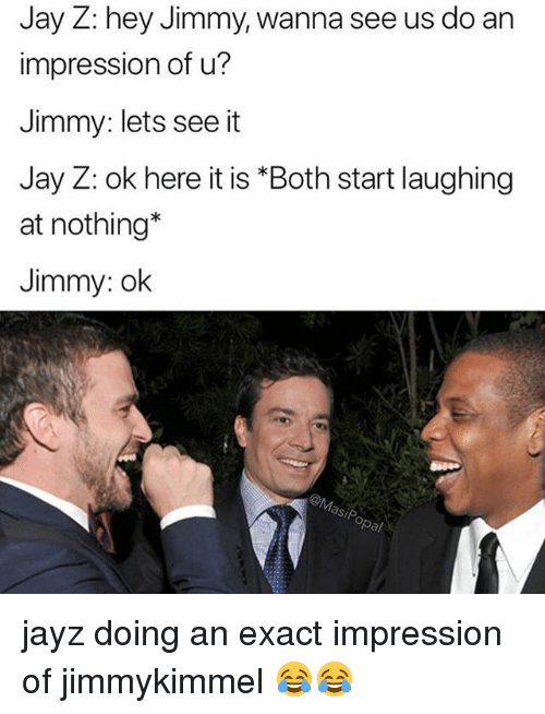 Jay, Jay Z, and Memes: Jay Z: hey Jimmy, wanna see us do an  impression of u?  Jimmy: lets see it  Jay Z: ok here it is *Both start laughing  at nothing*  Jimmy: ok  asip jayz doing an exact impression of jimmykimmel 😂😂