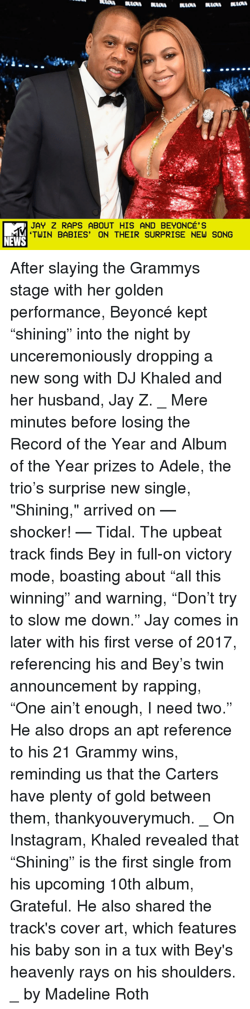 "DJ Khaled, Memes, and Tidal: JAY Z RAPS ABOUT HIS AND BEYONCE'S  TWIN BABIES' ON THEIR SURPRISE NEW SONG  NEWS After slaying the Grammys stage with her golden performance, Beyoncé kept ""shining"" into the night by unceremoniously dropping a new song with DJ Khaled and her husband, Jay Z. _ Mere minutes before losing the Record of the Year and Album of the Year prizes to Adele, the trio's surprise new single, ""Shining,"" arrived on — shocker! — Tidal. The upbeat track finds Bey in full-on victory mode, boasting about ""all this winning"" and warning, ""Don't try to slow me down."" Jay comes in later with his first verse of 2017, referencing his and Bey's twin announcement by rapping, ""One ain't enough, I need two."" He also drops an apt reference to his 21 Grammy wins, reminding us that the Carters have plenty of gold between them, thankyouverymuch. _ On Instagram, Khaled revealed that ""Shining"" is the first single from his upcoming 10th album, Grateful. He also shared the track's cover art, which features his baby son in a tux with Bey's heavenly rays on his shoulders. _ by Madeline Roth"