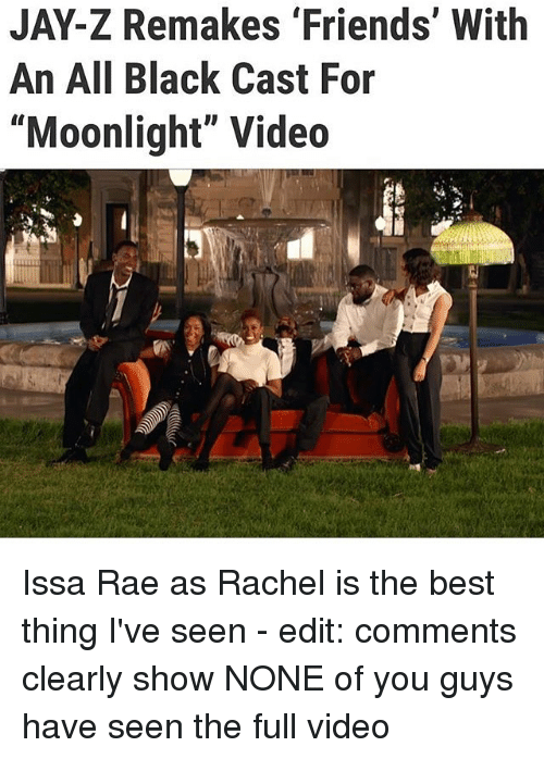 "Friends, Jay, and Jay Z: JAY-Z Remakes 'Friends' With  An All Black Cast For  ""Moonlight"" Video Issa Rae as Rachel is the best thing I've seen - edit: comments clearly show NONE of you guys have seen the full video"