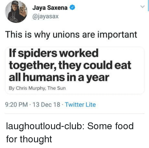 Club, Food, and Tumblr: Jaya Saxena  @jayasax  This is why unions are important  If spiders worked  together, they could eat  all humans in a year  By Chris Murphy, The Sun  9:20 PM 13 Dec 18 Twitter Lite laughoutloud-club:  Some food for thought