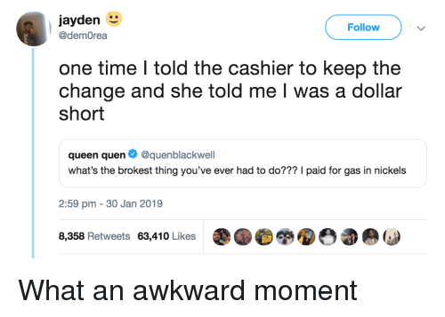 Queen, Awkward, and Time: jayden  Follow  @demOrea  one time I told the cashier to keep the  change and she told me I was a dollar  short  queen quen Ф @quenblackwell  what's the brokest thing you've ever had to do??? I paid for gas in nickels  2:59 pm - 30 Jan 2019  8,358 Retweets 63,410 Likes What an awkward moment